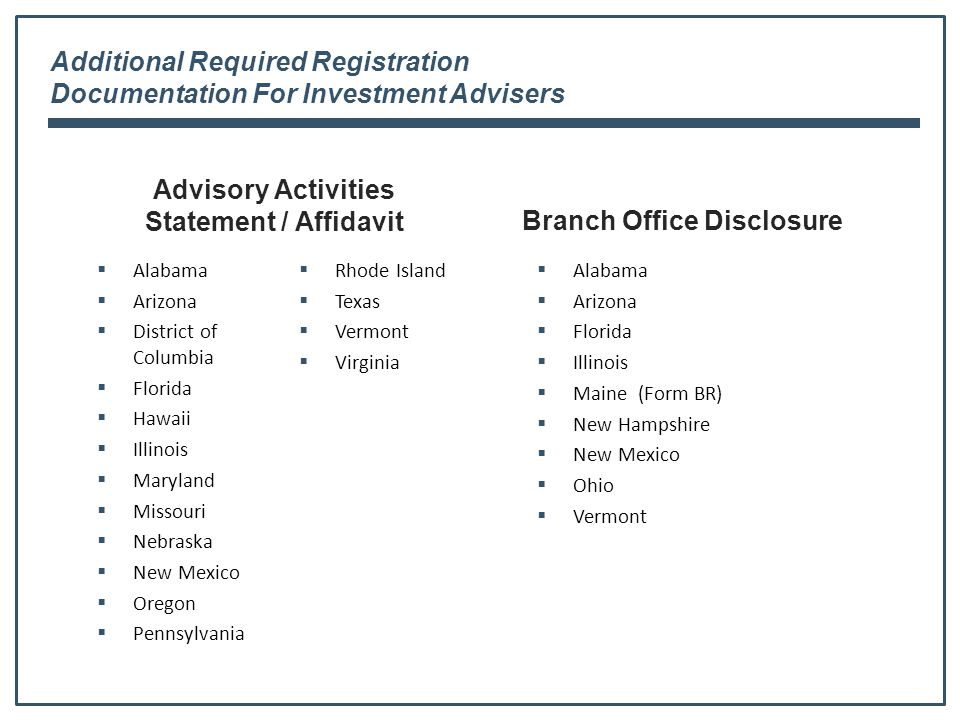 Additional Required Registration Documentation For Investment Advisers Advisory Activities Statement / Affidavit  Alabama  Arizona  District of Columbia  Florida  Hawaii  Illinois  Maryland  Missouri  Nebraska  New Mexico  Oregon  Pennsylvania  Rhode Island  Texas  Vermont  Virginia Branch Office Disclosure  Alabama  Arizona  Florida  Illinois  Maine (Form BR)  New Hampshire  New Mexico  Ohio  Vermont