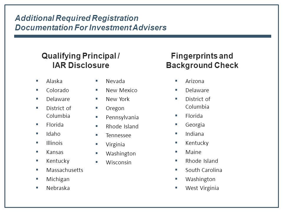 Additional Required Registration Documentation For Investment Advisers Qualifying Principal / IAR Disclosure  Alaska  Colorado  Delaware  District of Columbia  Florida  Idaho  Illinois  Kansas  Kentucky  Massachusetts  Michigan  Nebraska  Nevada  New Mexico  New York  Oregon  Pennsylvania  Rhode Island  Tennessee  Virginia  Washington  Wisconsin Fingerprints and Background Check  Arizona  Delaware  District of Columbia  Florida  Georgia  Indiana  Kentucky  Maine  Rhode Island  South Carolina  Washington  West Virginia