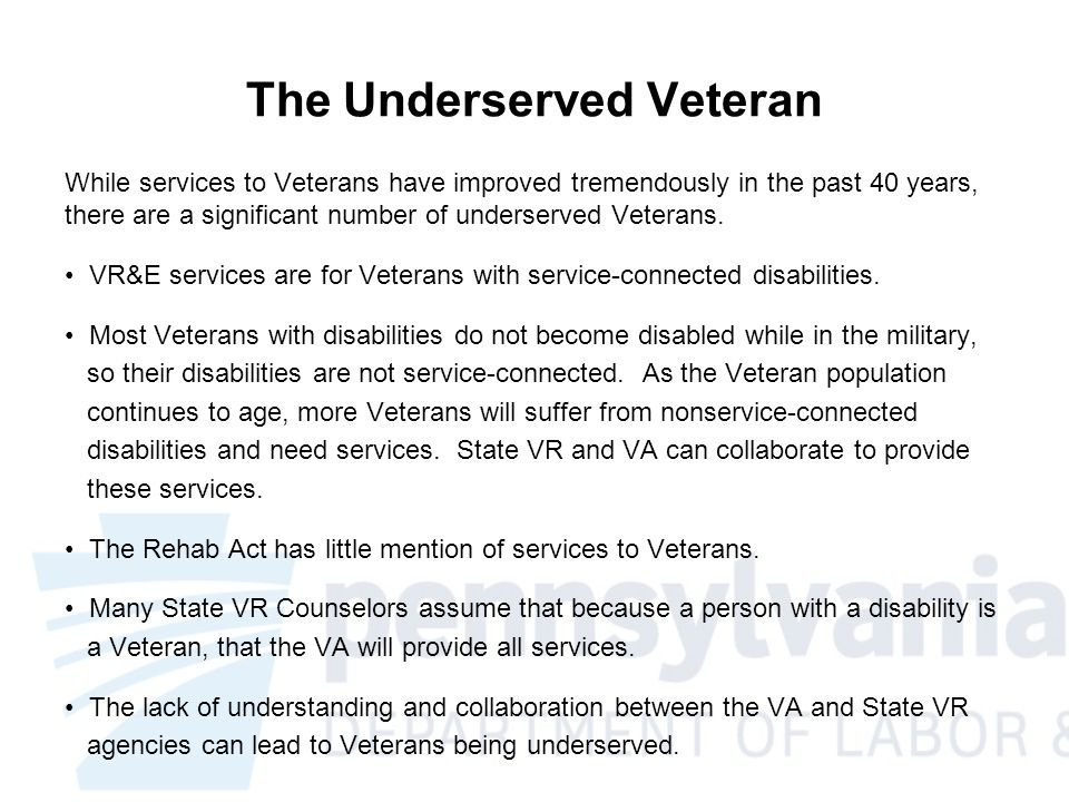 Learning from the Pennsylvania Model While we know a high number of Veterans are returning from conflicts with disabilities, it is important to understand that existing Veterans are experiencing new nonservice-connected disabilities, which could make them ineligible for VR&E services.