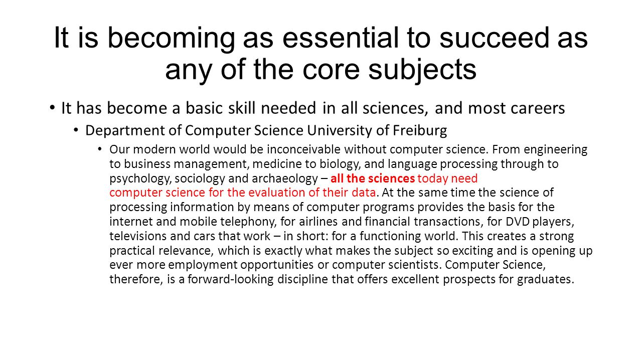 It is becoming as essential to succeed as any of the core subjects It has become a basic skill needed in all sciences, and most careers Department of Computer Science University of Freiburg Our modern world would be inconceivable without computer science.
