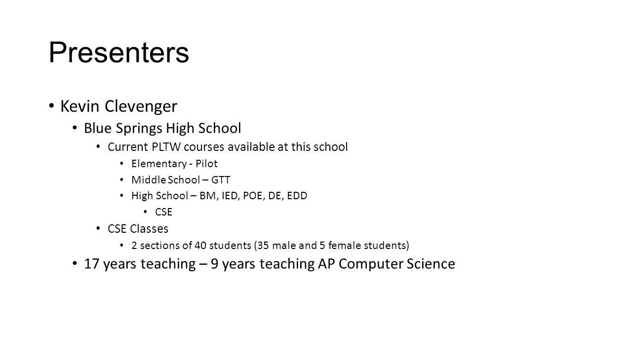 Presenters Kevin Clevenger Blue Springs High School Current PLTW courses available at this school Elementary - Pilot Middle School – GTT High School – BM, IED, POE, DE, EDD CSE CSE Classes 2 sections of 40 students (35 male and 5 female students) 17 years teaching – 9 years teaching AP Computer Science