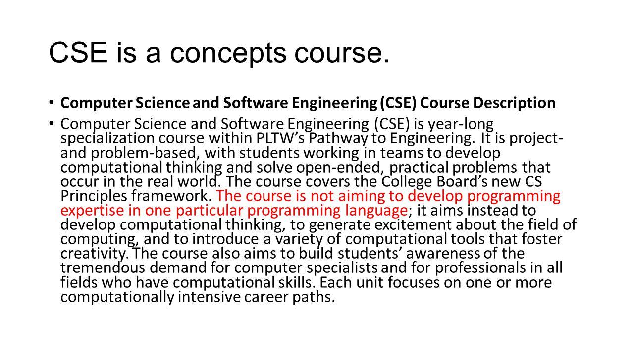 CSE is a concepts course. Computer Science and Software Engineering (CSE) Course Description Computer Science and Software Engineering (CSE) is year-l
