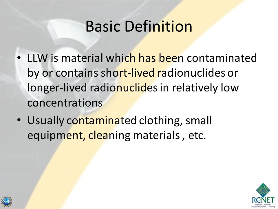 Basic Definition LLW is material which has been contaminated by or contains short-lived radionuclides or longer-lived radionuclides in relatively low concentrations Usually contaminated clothing, small equipment, cleaning materials, etc.