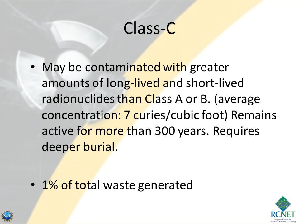 Class-C May be contaminated with greater amounts of long-lived and short-lived radionuclides than Class A or B.