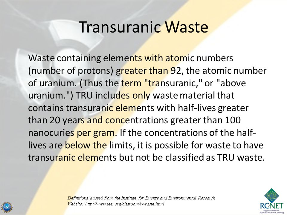 Transuranic Waste Waste containing elements with atomic numbers (number of protons) greater than 92, the atomic number of uranium.