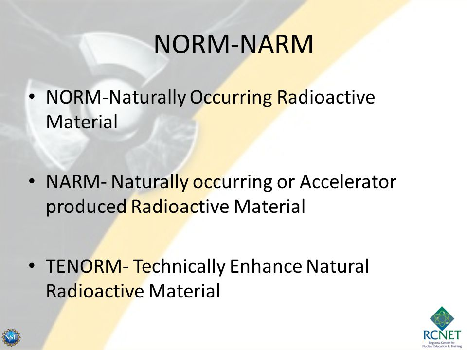 NORM-NARM NORM-Naturally Occurring Radioactive Material NARM- Naturally occurring or Accelerator produced Radioactive Material TENORM- Technically Enhance Natural Radioactive Material