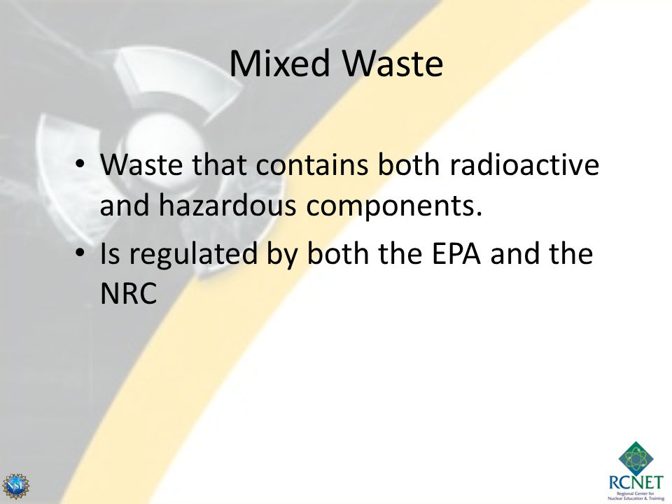Mixed Waste Waste that contains both radioactive and hazardous components.