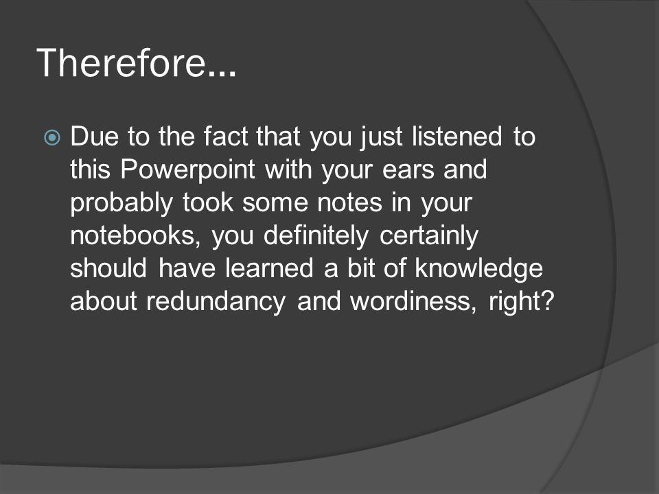 Therefore…  Due to the fact that you just listened to this Powerpoint with your ears and probably took some notes in your notebooks, you definitely certainly should have learned a bit of knowledge about redundancy and wordiness, right?