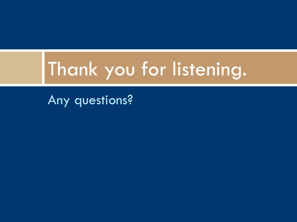 Any questions? Thank you for listening.