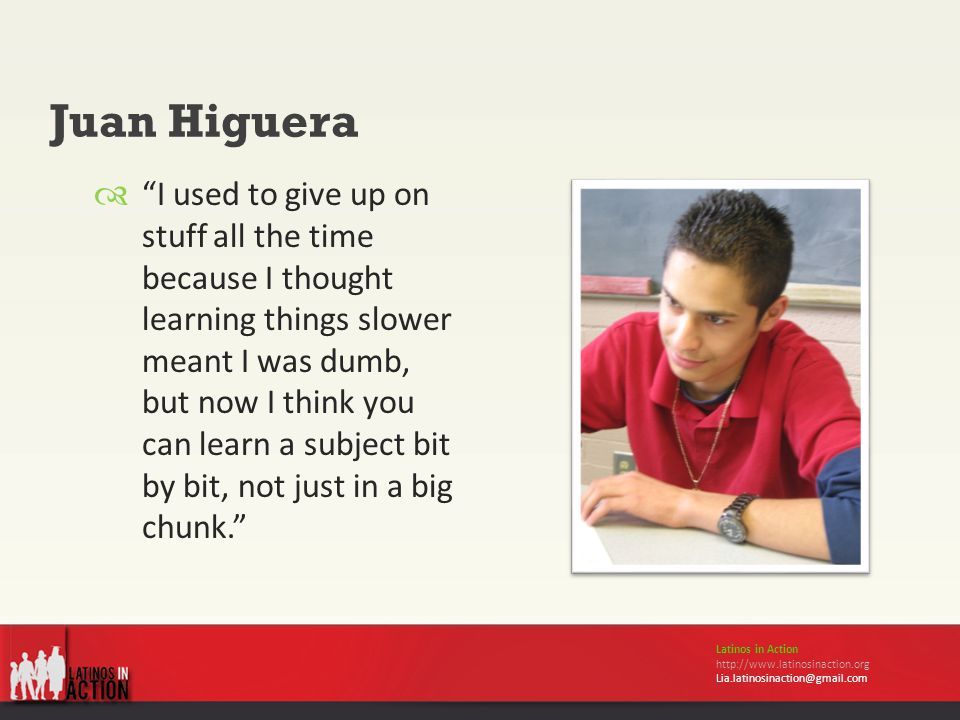 Juan Higuera Latinos in Action http://www.latinosinaction.org Lia.latinosinaction@gmail.com  I used to give up on stuff all the time because I thought learning things slower meant I was dumb, but now I think you can learn a subject bit by bit, not just in a big chunk.