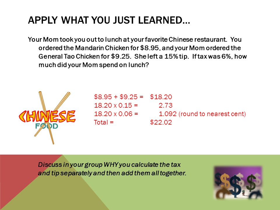 APPLY WHAT YOU JUST LEARNED… Your Mom took you out to lunch at your favorite Chinese restaurant. You ordered the Mandarin Chicken for $8.95, and your