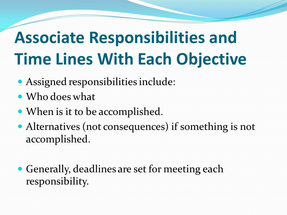 Associate Responsibilities and Time Lines With Each Objective Assigned responsibilities include: Who does what When is it to be accomplished. Alternat