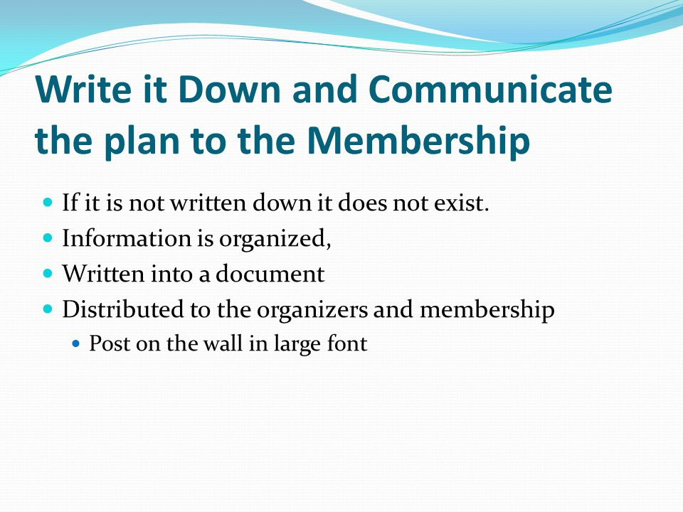 Write it Down and Communicate the plan to the Membership If it is not written down it does not exist. Information is organized, Written into a documen