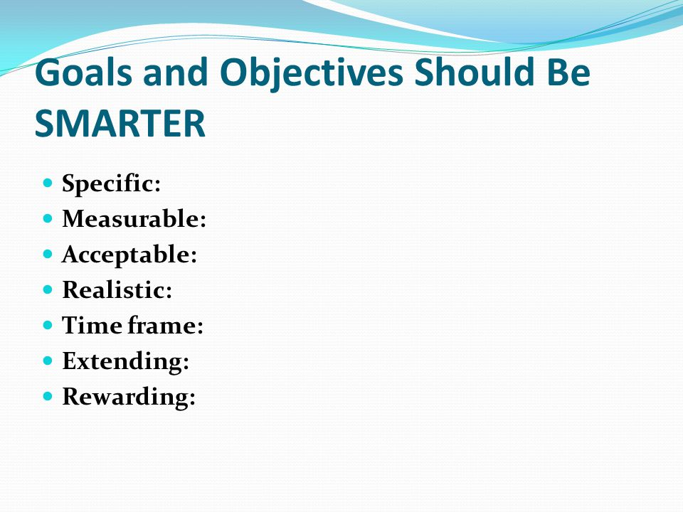 Goals and Objectives Should Be SMARTER Specific: Measurable: Acceptable: Realistic: Time frame: Extending: Rewarding:
