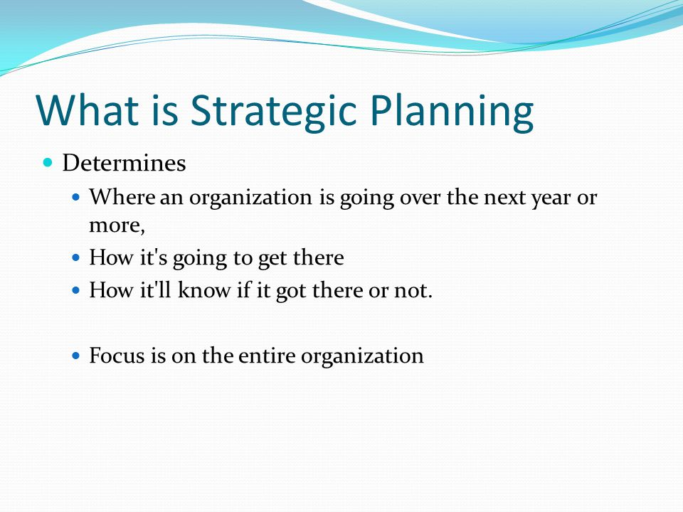 What is Strategic Planning Determines Where an organization is going over the next year or more, How it's going to get there How it'll know if it got