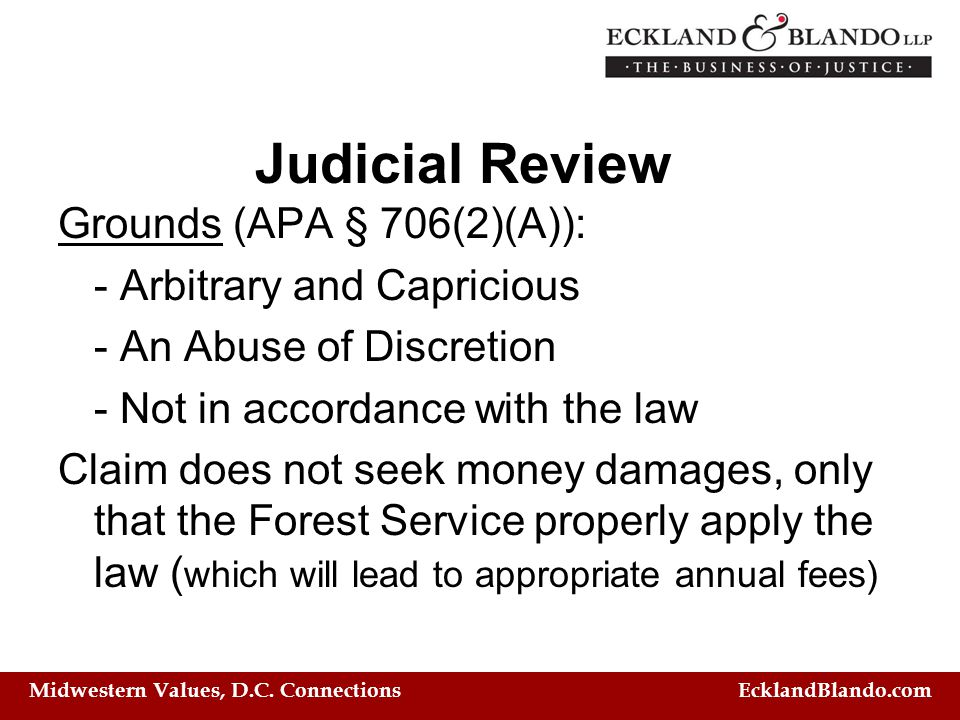 Midwestern Values, D.C. Connections EcklandBlando.com Judicial Review Grounds (APA § 706(2)(A)): - Arbitrary and Capricious - An Abuse of Discretion -