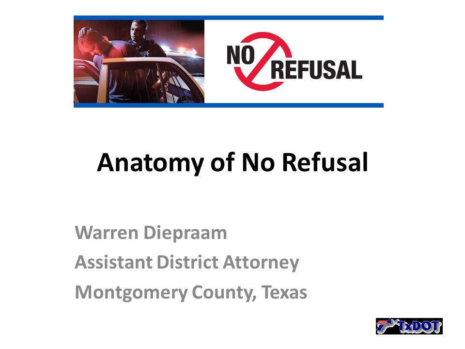 Anatomy of No Refusal Warren Diepraam Assistant District Attorney Montgomery County, Texas