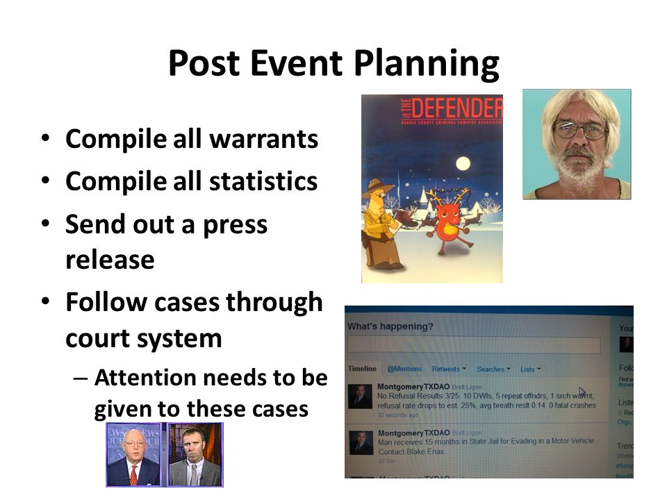 Post Event Planning Compile all warrants Compile all statistics Send out a press release Follow cases through court system – Attention needs to be given to these cases
