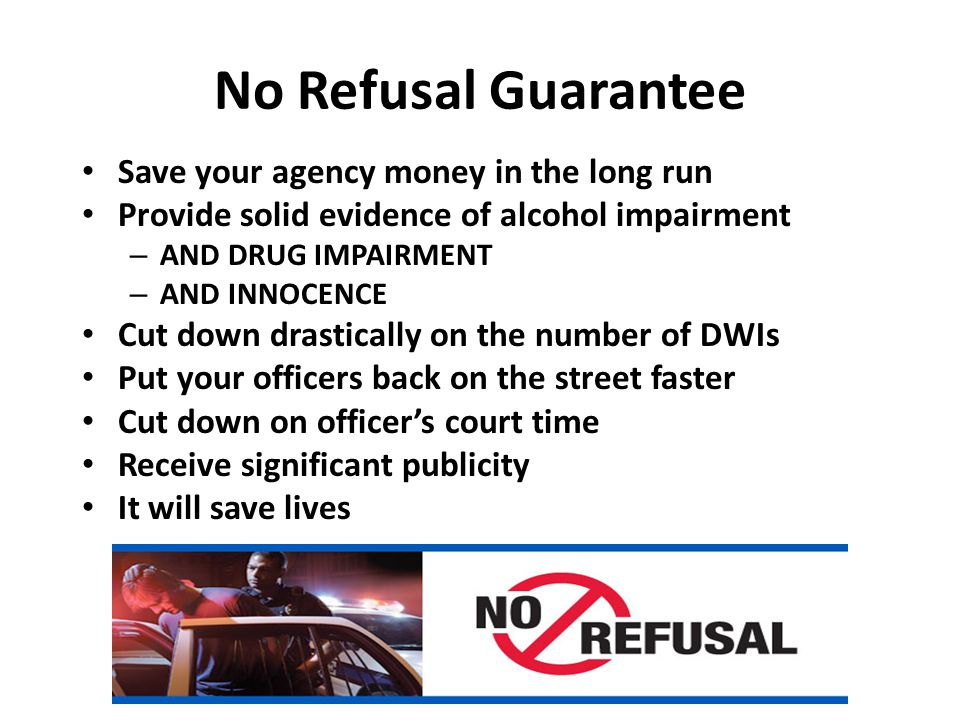 No Refusal Guarantee Save your agency money in the long run Provide solid evidence of alcohol impairment – AND DRUG IMPAIRMENT – AND INNOCENCE Cut down drastically on the number of DWIs Put your officers back on the street faster Cut down on officer's court time Receive significant publicity It will save lives