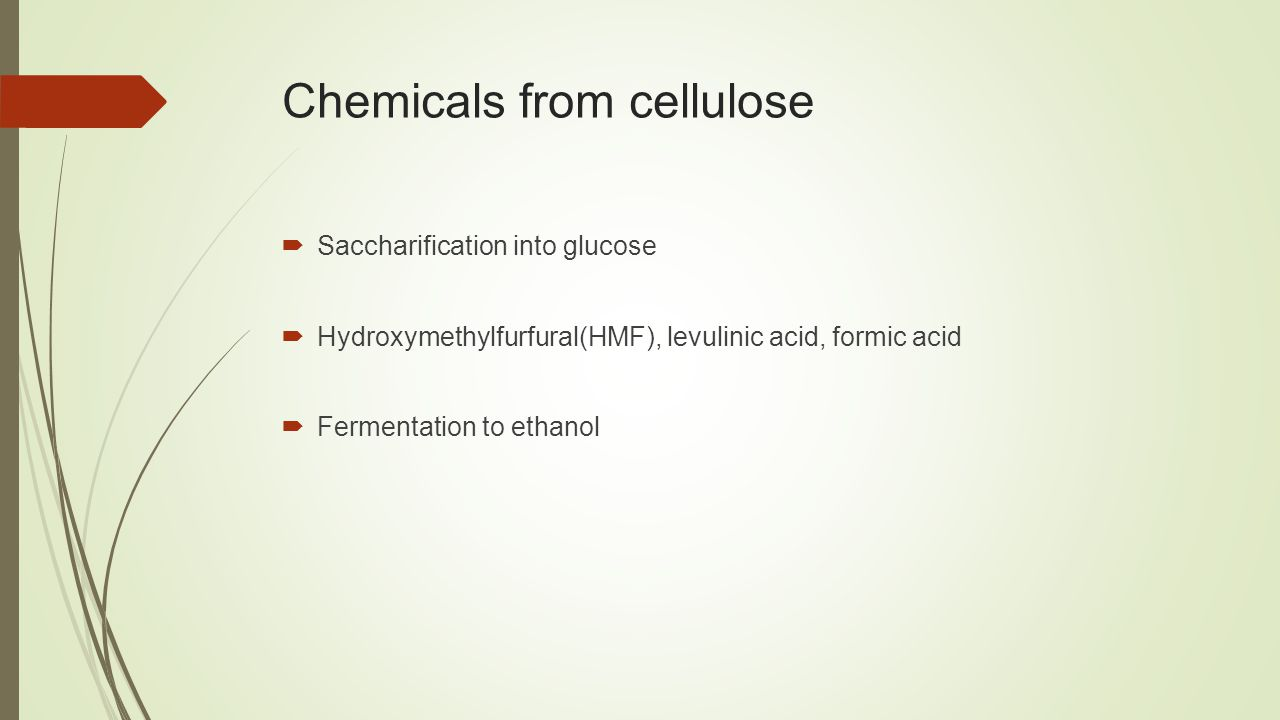 Chemicals from cellulose  Saccharification into glucose  Hydroxymethylfurfural(HMF), levulinic acid, formic acid  Fermentation to ethanol
