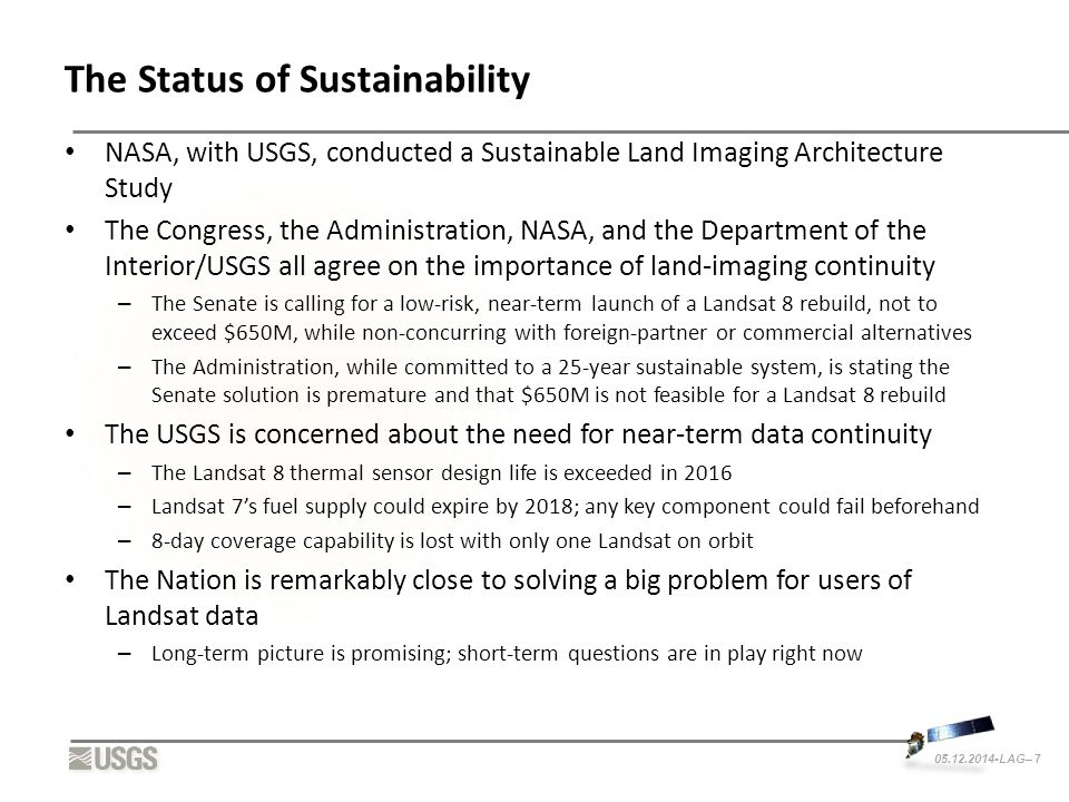 05.12.2014-LAG– 7 The Status of Sustainability NASA, with USGS, conducted a Sustainable Land Imaging Architecture Study The Congress, the Administration, NASA, and the Department of the Interior/USGS all agree on the importance of land-imaging continuity – The Senate is calling for a low-risk, near-term launch of a Landsat 8 rebuild, not to exceed $650M, while non-concurring with foreign-partner or commercial alternatives – The Administration, while committed to a 25-year sustainable system, is stating the Senate solution is premature and that $650M is not feasible for a Landsat 8 rebuild The USGS is concerned about the need for near-term data continuity – The Landsat 8 thermal sensor design life is exceeded in 2016 – Landsat 7's fuel supply could expire by 2018; any key component could fail beforehand – 8-day coverage capability is lost with only one Landsat on orbit The Nation is remarkably close to solving a big problem for users of Landsat data – Long-term picture is promising; short-term questions are in play right now