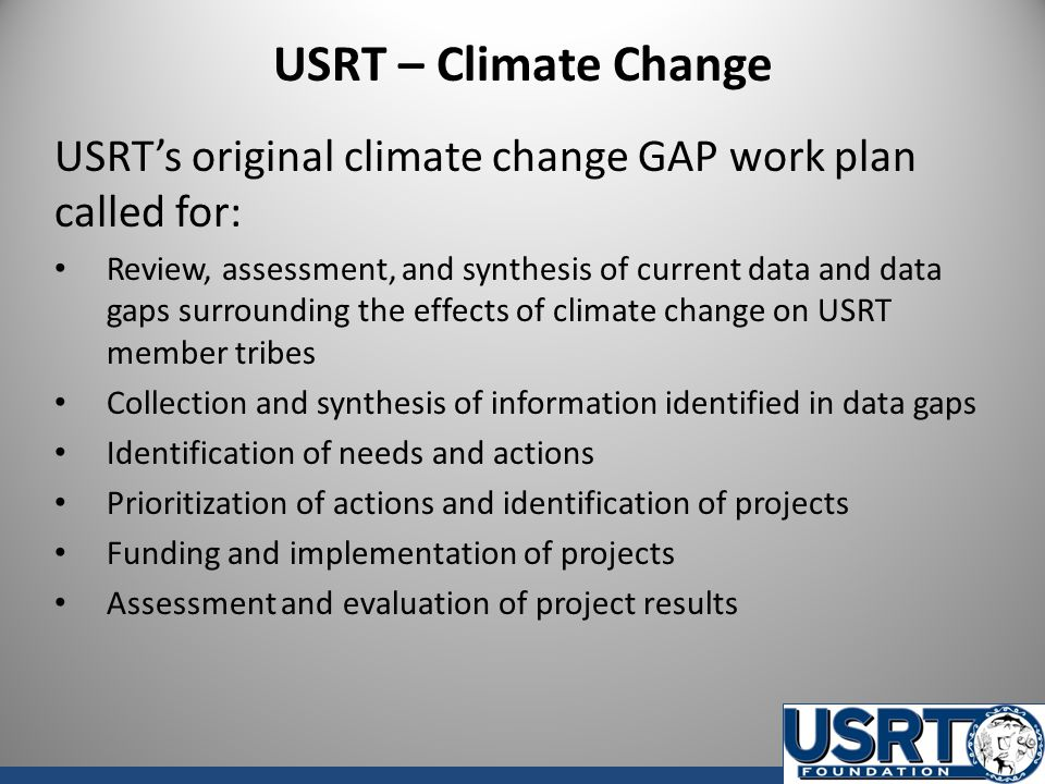 USRT – Climate Change USRT's original climate change GAP work plan called for: Review, assessment, and synthesis of current data and data gaps surrounding the effects of climate change on USRT member tribes Collection and synthesis of information identified in data gaps Identification of needs and actions Prioritization of actions and identification of projects Funding and implementation of projects Assessment and evaluation of project results