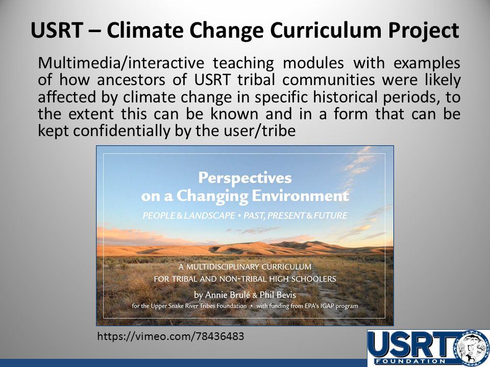 USRT – Climate Change Curriculum Project Multimedia/interactive teaching modules with examples of how ancestors of USRT tribal communities were likely affected by climate change in specific historical periods, to the extent this can be known and in a form that can be kept confidentially by the user/tribe https://vimeo.com/78436483