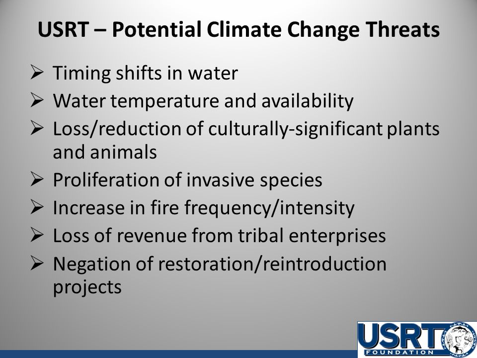 USRT – Potential Climate Change Threats  Timing shifts in water  Water temperature and availability  Loss/reduction of culturally-significant plants and animals  Proliferation of invasive species  Increase in fire frequency/intensity  Loss of revenue from tribal enterprises  Negation of restoration/reintroduction projects