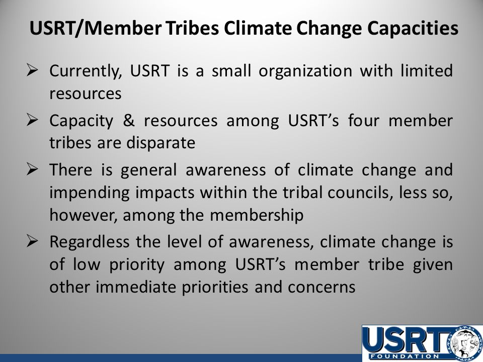 USRT/Member Tribes Climate Change Capacities  Currently, USRT is a small organization with limited resources  Capacity & resources among USRT's four member tribes are disparate  There is general awareness of climate change and impending impacts within the tribal councils, less so, however, among the membership  Regardless the level of awareness, climate change is of low priority among USRT's member tribe given other immediate priorities and concerns