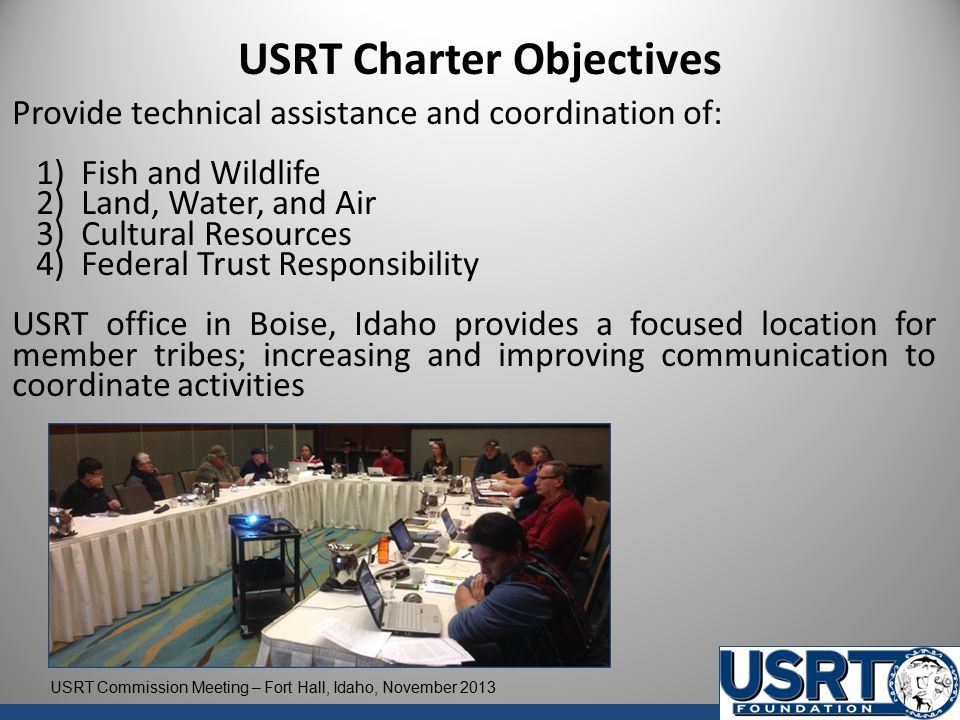 USRT Charter Objectives Provide technical assistance and coordination of: 1) Fish and Wildlife 2) Land, Water, and Air 3) Cultural Resources 4) Federal Trust Responsibility USRT office in Boise, Idaho provides a focused location for member tribes; increasing and improving communication to coordinate activities USRT Commission Meeting – Fort Hall, Idaho, November 2013