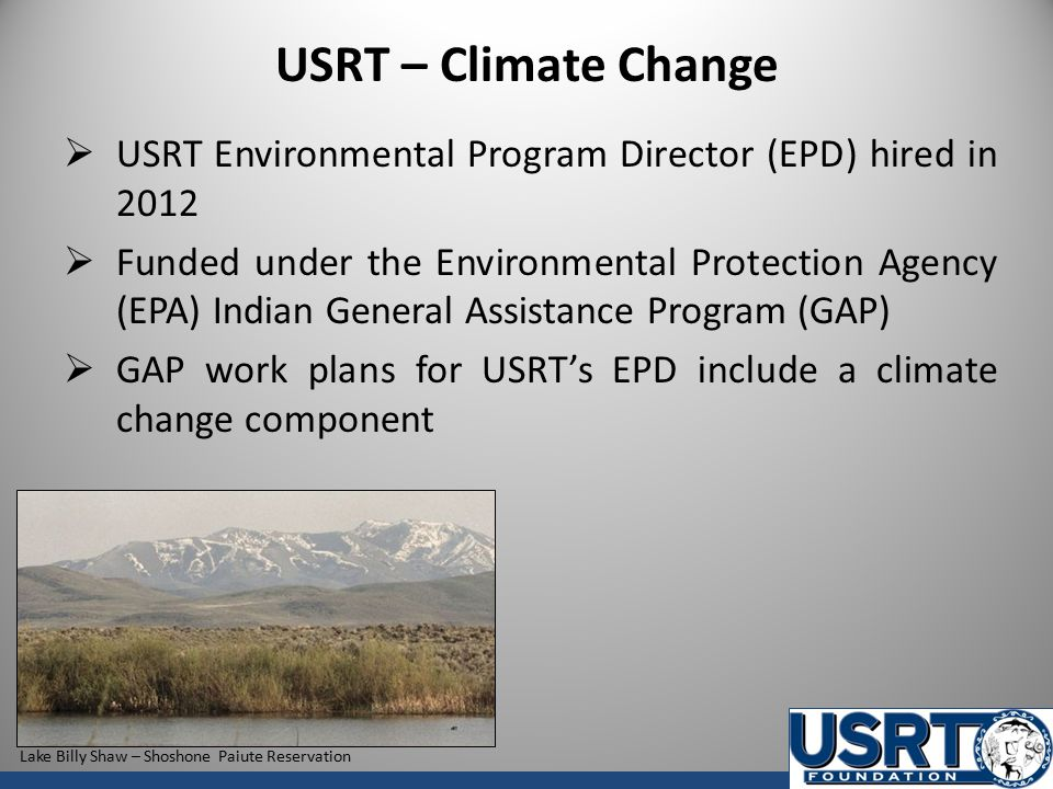 USRT – Climate Change  USRT Environmental Program Director (EPD) hired in 2012  Funded under the Environmental Protection Agency (EPA) Indian General Assistance Program (GAP)  GAP work plans for USRT's EPD include a climate change component Lake Billy Shaw – Shoshone Paiute Reservation