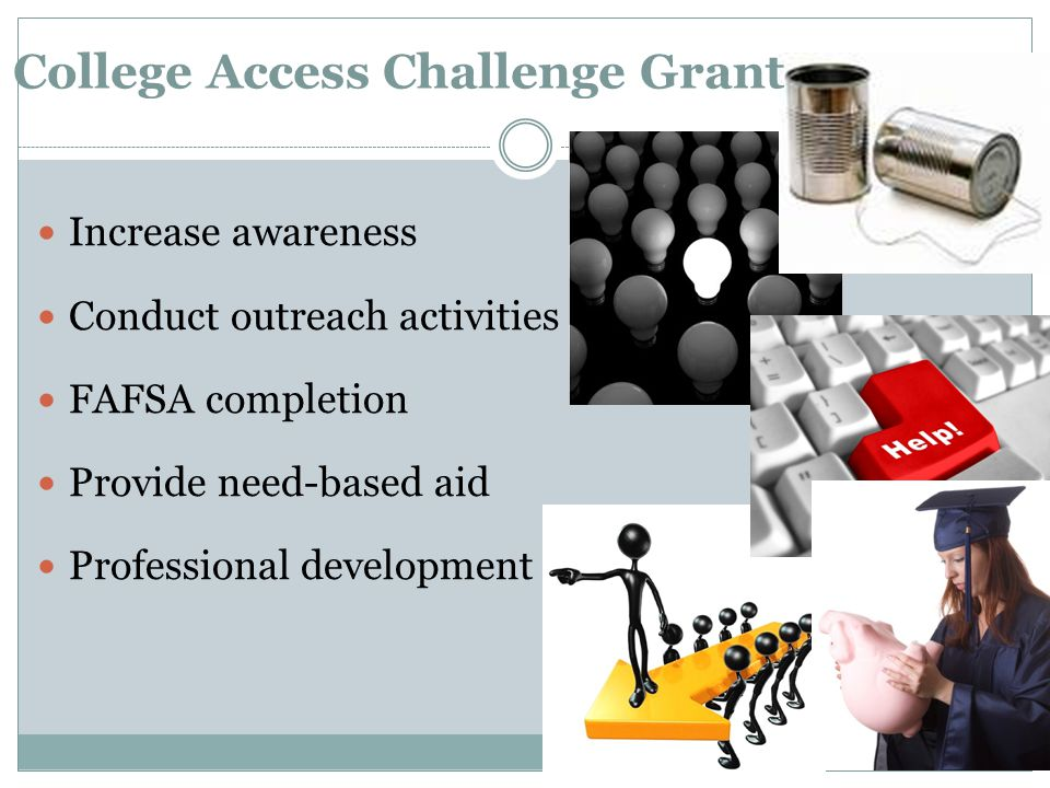 College Access Challenge Grant Increase awareness Conduct outreach activities FAFSA completion Provide need-based aid Professional development