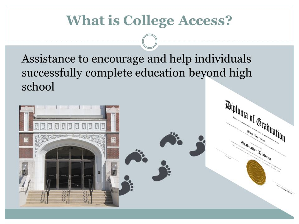 What is College Access? Assistance to encourage and help individuals successfully complete education beyond high school