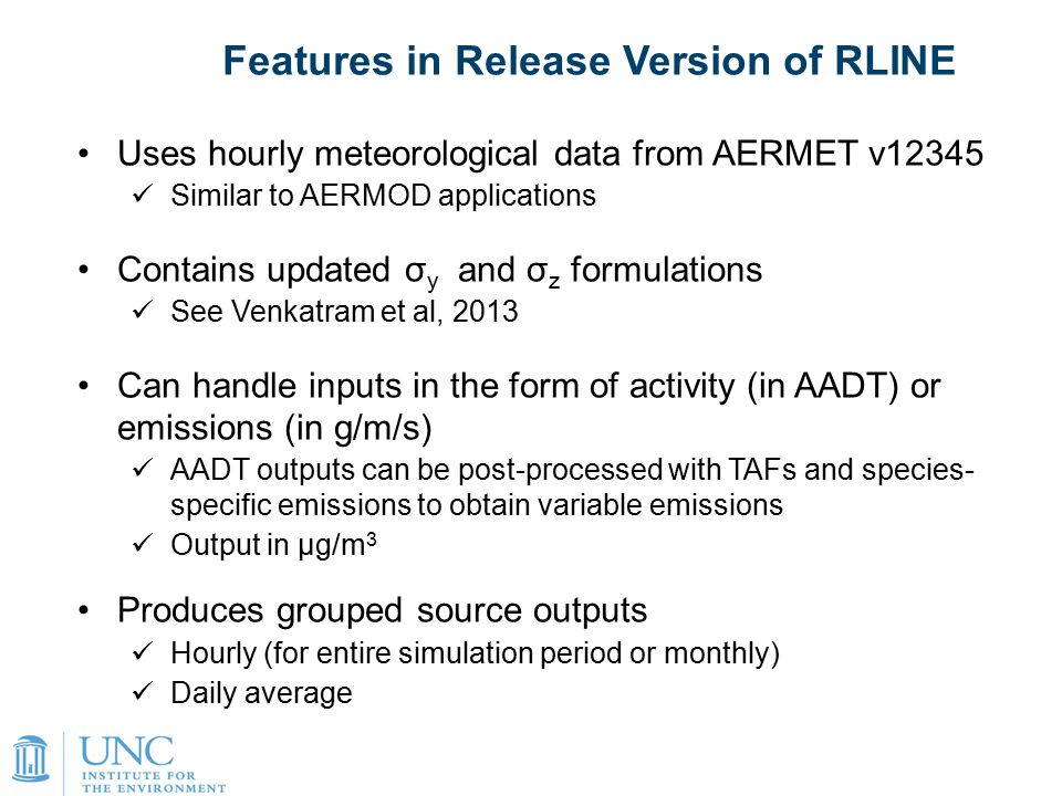 16 Uses hourly meteorological data from AERMET v12345 Similar to AERMOD applications Contains updated σ y and σ z formulations See Venkatram et al, 2013 Can handle inputs in the form of activity (in AADT) or emissions (in g/m/s) AADT outputs can be post-processed with TAFs and species- specific emissions to obtain variable emissions Output in μg/m 3 Produces grouped source outputs Hourly (for entire simulation period or monthly) Daily average Features in Release Version of RLINE