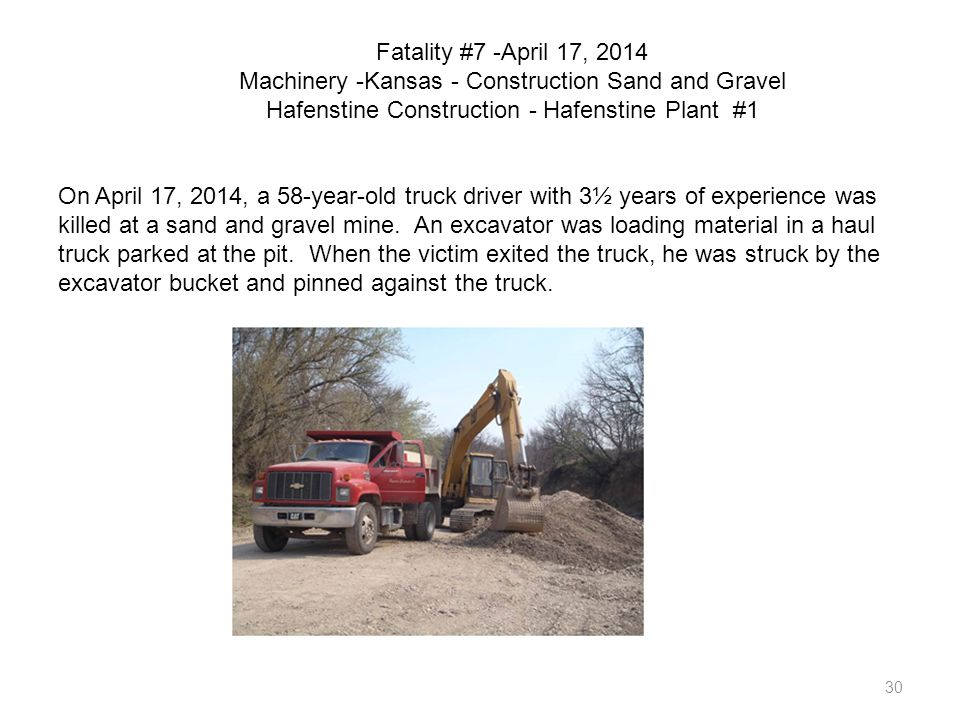 30 Fatality #7 -April 17, 2014 Machinery -Kansas - Construction Sand and Gravel Hafenstine Construction - Hafenstine Plant #1 On April 17, 2014, a 58-