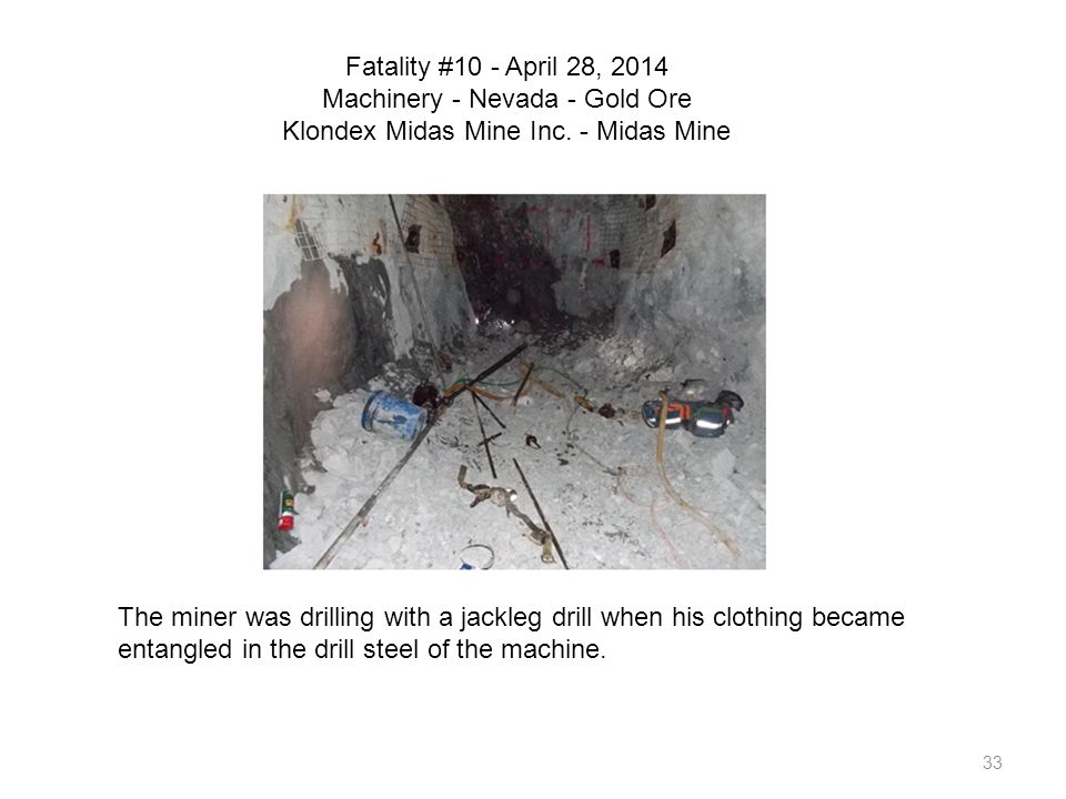 33 Fatality #10 - April 28, 2014 Machinery - Nevada - Gold Ore Klondex Midas Mine Inc. - Midas Mine The miner was drilling with a jackleg drill when h