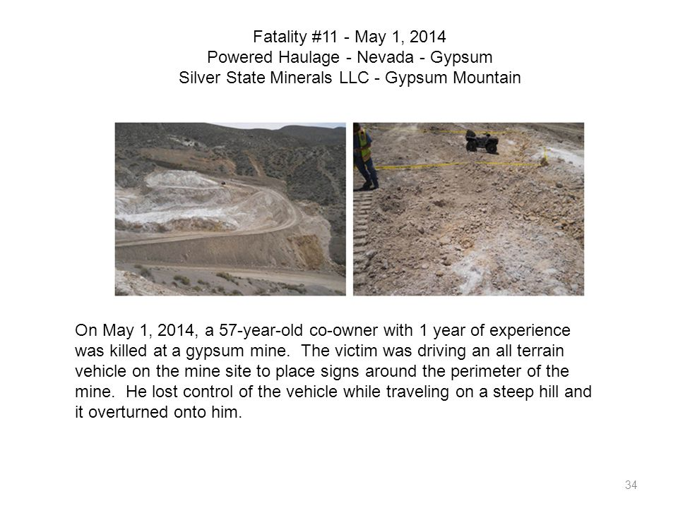 34 Fatality #11 - May 1, 2014 Powered Haulage - Nevada - Gypsum Silver State Minerals LLC - Gypsum Mountain On May 1, 2014, a 57-year-old co-owner wit