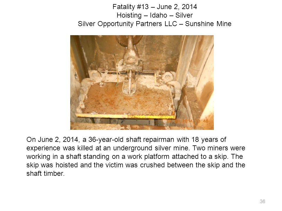 36 Fatality #13 – June 2, 2014 Hoisting – Idaho – Silver Silver Opportunity Partners LLC – Sunshine Mine On June 2, 2014, a 36-year-old shaft repairma