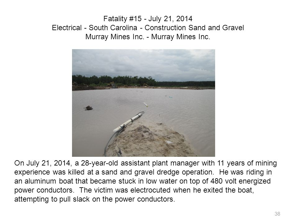 38 Fatality #15 - July 21, 2014 Electrical - South Carolina - Construction Sand and Gravel Murray Mines Inc. - Murray Mines Inc. On July 21, 2014, a 2