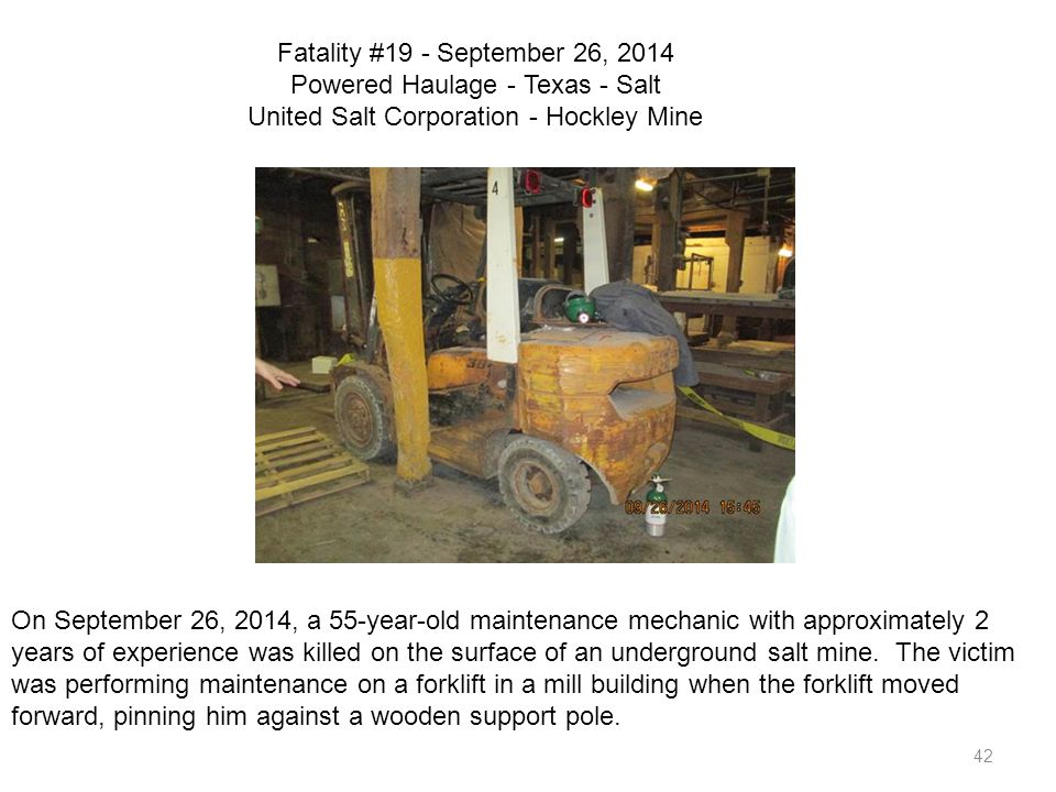 42 Fatality #19 - September 26, 2014 Powered Haulage - Texas - Salt United Salt Corporation - Hockley Mine On September 26, 2014, a 55-year-old mainte
