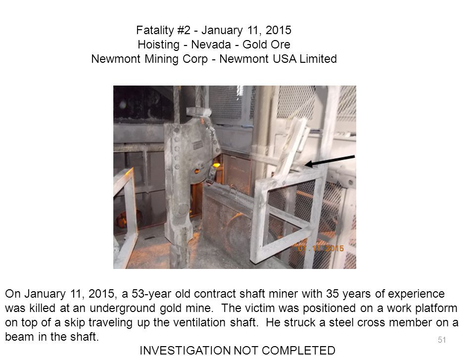 51 Fatality #2 - January 11, 2015 Hoisting - Nevada - Gold Ore Newmont Mining Corp - Newmont USA Limited On January 11, 2015, a 53-year old contract s