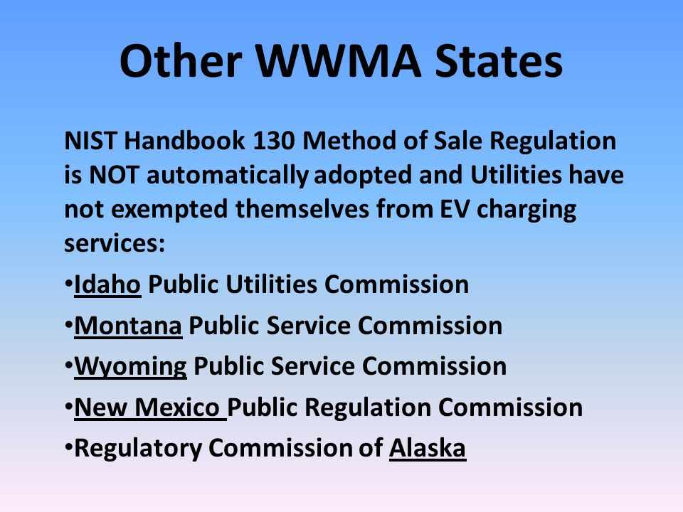Other WWMA States NIST Handbook 130 Method of Sale Regulation is NOT automatically adopted and Utilities have not exempted themselves from EV charging services: Idaho Public Utilities Commission Montana Public Service Commission Wyoming Public Service Commission New Mexico Public Regulation Commission Regulatory Commission of Alaska