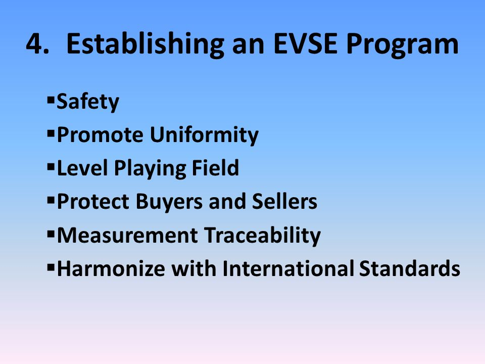 4. Establishing an EVSE Program  Safety  Promote Uniformity  Level Playing Field  Protect Buyers and Sellers  Measurement Traceability  Harmoniz