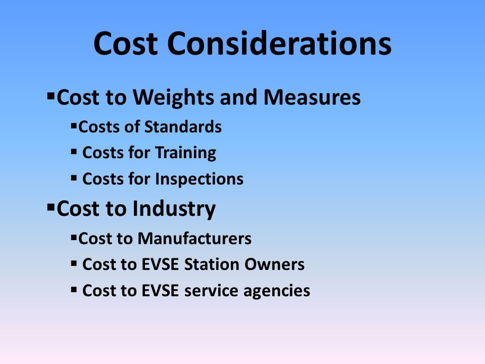 Cost Considerations  Cost to Weights and Measures  Costs of Standards  Costs for Training  Costs for Inspections  Cost to Industry  Cost to Manufacturers  Cost to EVSE Station Owners  Cost to EVSE service agencies