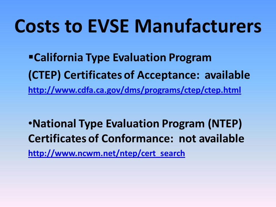 Costs to EVSE Manufacturers  California Type Evaluation Program (CTEP) Certificates of Acceptance: available http://www.cdfa.ca.gov/dms/programs/ctep/ctep.html National Type Evaluation Program (NTEP) Certificates of Conformance: not available http://www.ncwm.net/ntep/cert_search