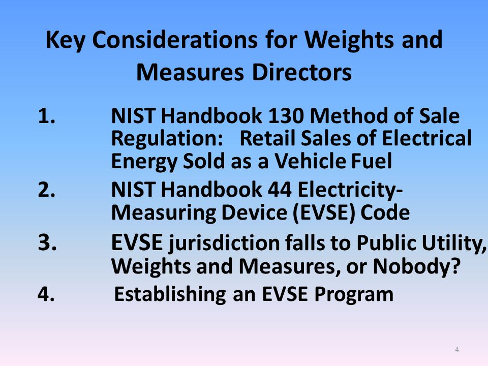 Key Considerations for Weights and Measures Directors 1.NIST Handbook 130 Method of Sale Regulation: Retail Sales of Electrical Energy Sold as a Vehicle Fuel 2.NIST Handbook 44 Electricity- Measuring Device (EVSE) Code 3.EVSE jurisdiction falls to Public Utility, Weights and Measures, or Nobody.