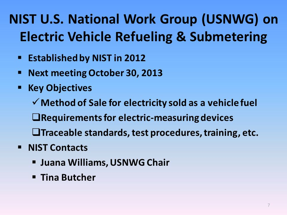 NIST U.S. National Work Group (USNWG) on Electric Vehicle Refueling & Submetering  Established by NIST in 2012  Next meeting October 30, 2013  Key