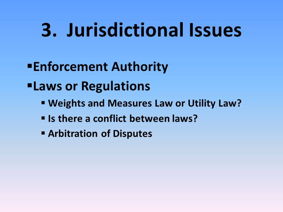 3. Jurisdictional Issues  Enforcement Authority  Laws or Regulations  Weights and Measures Law or Utility Law?  Is there a conflict between laws?