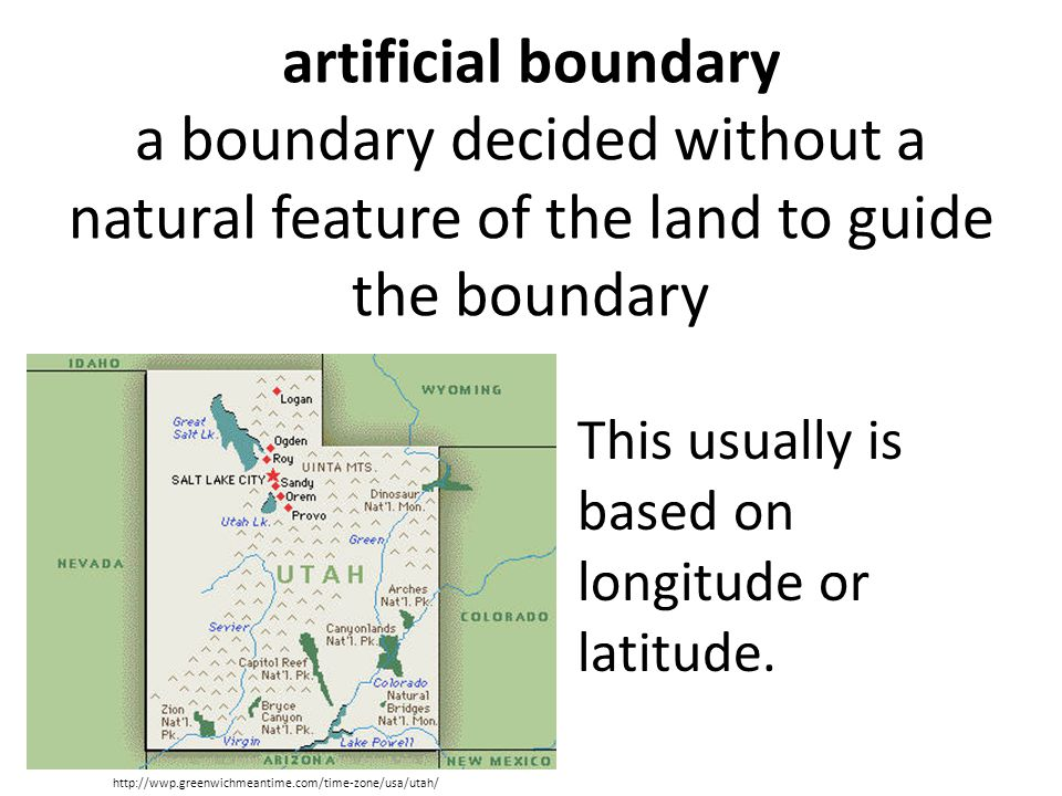 artificial boundary a boundary decided without a natural feature of the land to guide the boundary This usually is based on longitude or latitude.