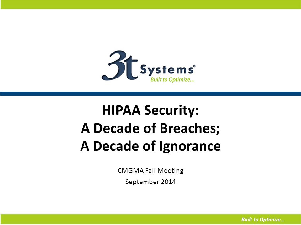 Built to Optimize… HIPAA Security: A Decade of Breaches; A Decade of Ignorance CMGMA Fall Meeting September 2014